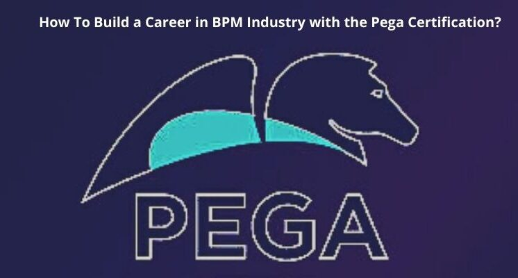 How To Build a Career in BPM Industry with the Pega Certification?